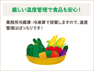 厳しい温度管理で食品も安心! 業務用冷蔵庫・冷凍庫で保管しますので、温度管理はばっちりです!